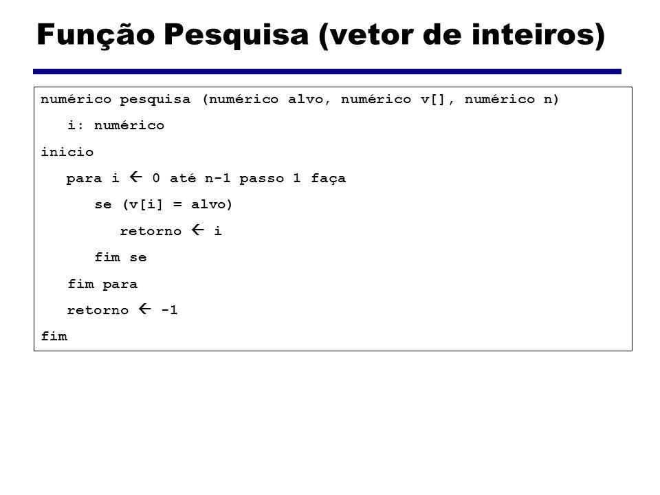 Função Pesquisa (vetor de inteiros) numérico pesquisa (numérico alvo, numérico v[], numérico n) i: numérico inicio para i 0 até n-1 passo 1 faça se (v