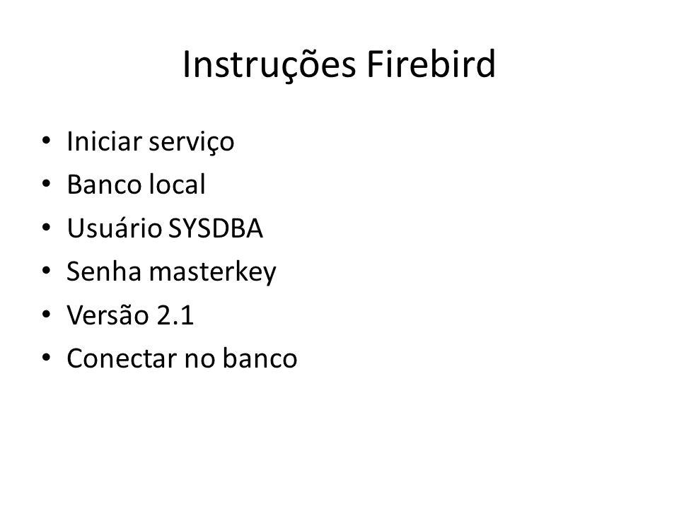 Instruções Firebird Iniciar serviço Banco local Usuário SYSDBA Senha masterkey Versão 2.1 Conectar no banco
