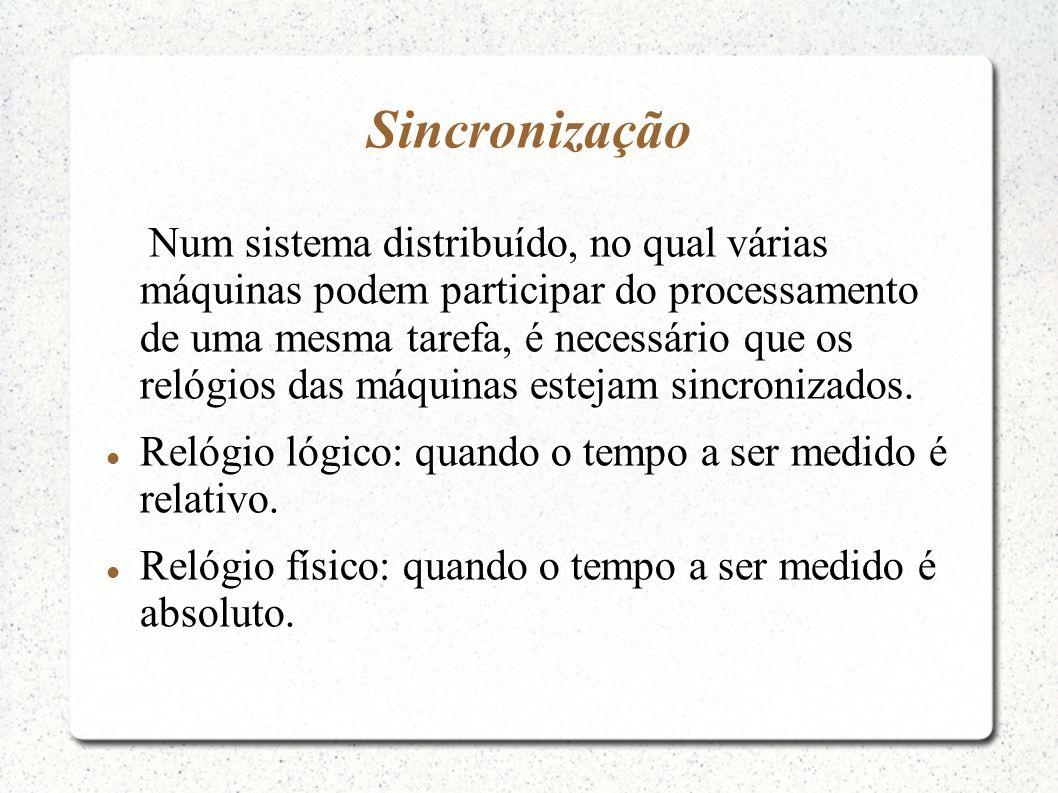 Sincronização Num sistema distribuído, no qual várias máquinas podem participar do processamento de uma mesma tarefa, é necessário que os relógios das