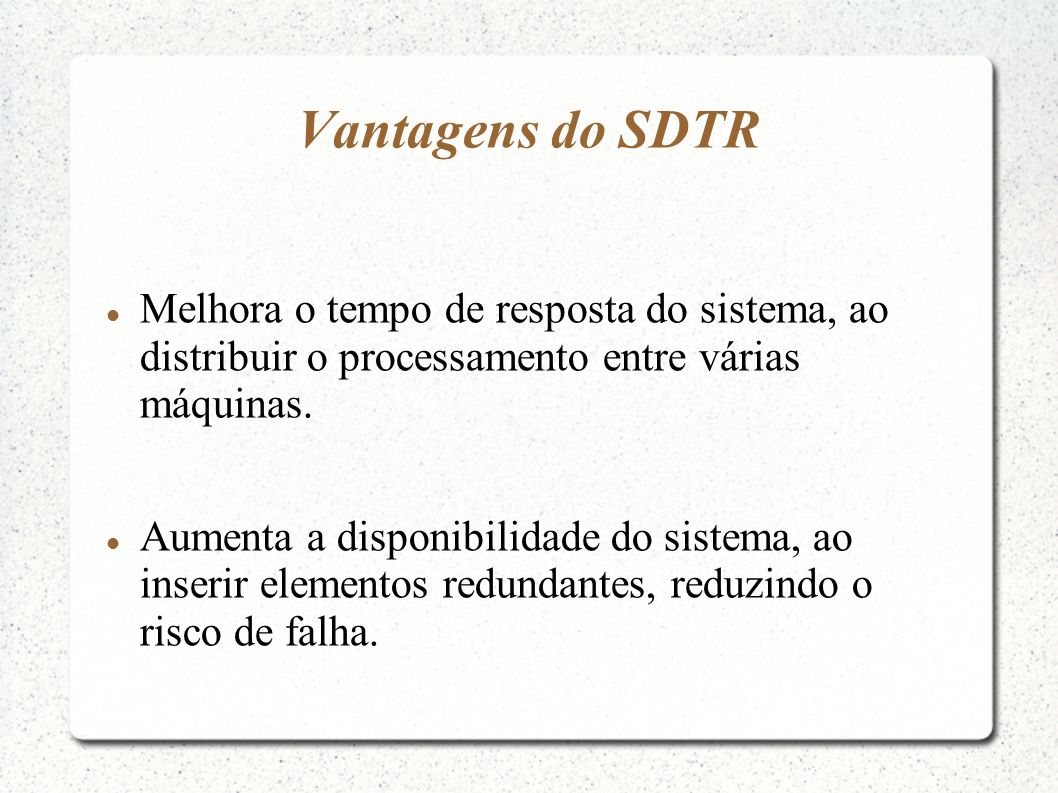 Vantagens do SDTR Melhora o tempo de resposta do sistema, ao distribuir o processamento entre várias máquinas. Aumenta a disponibilidade do sistema, a