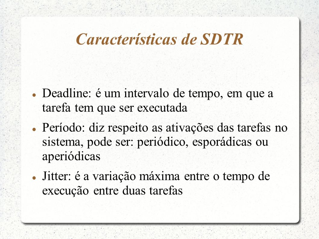 Características de SDTR Deadline: é um intervalo de tempo, em que a tarefa tem que ser executada Período: diz respeito as ativações das tarefas no sis
