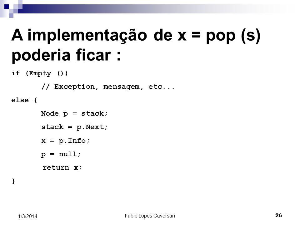 Fábio Lopes Caversan 25 1/3/2014 Como o 1º nó da lista é o topo da lista A implementação de Push (x) poderia ficar: Node p = new Node( ); p.Info = x;