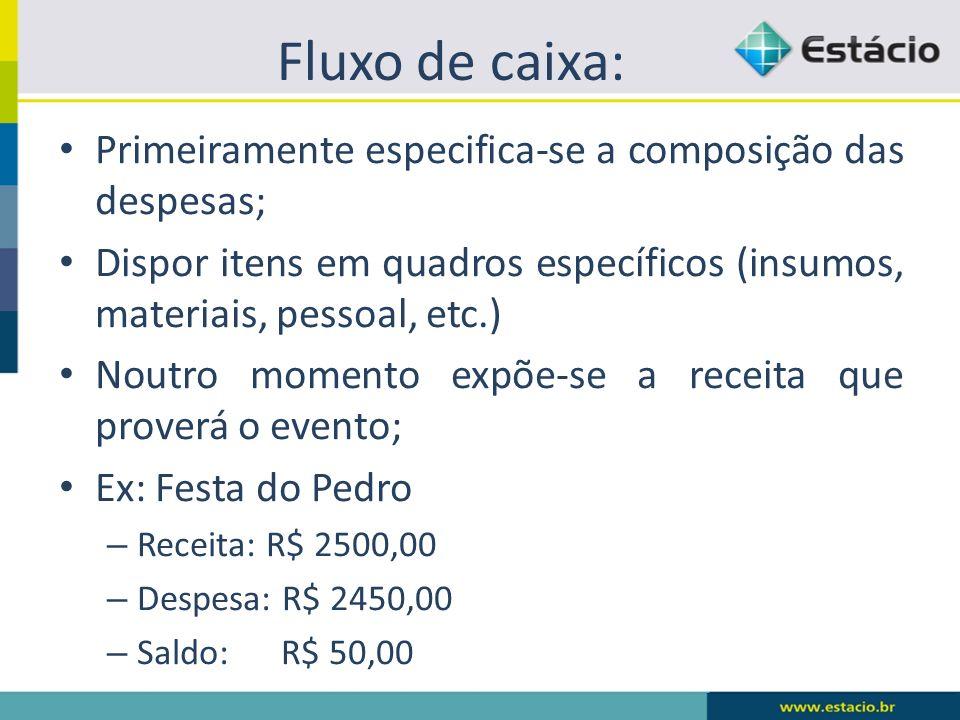 Fluxo de caixa: Primeiramente especifica-se a composição das despesas; Dispor itens em quadros específicos (insumos, materiais, pessoal, etc.) Noutro