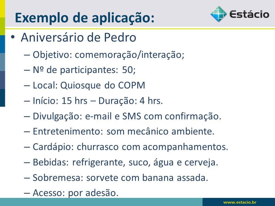 Exemplo de aplicação: Aniversário de Pedro – Objetivo: comemoração/interação; – Nº de participantes: 50; – Local: Quiosque do COPM – Início: 15 hrs –
