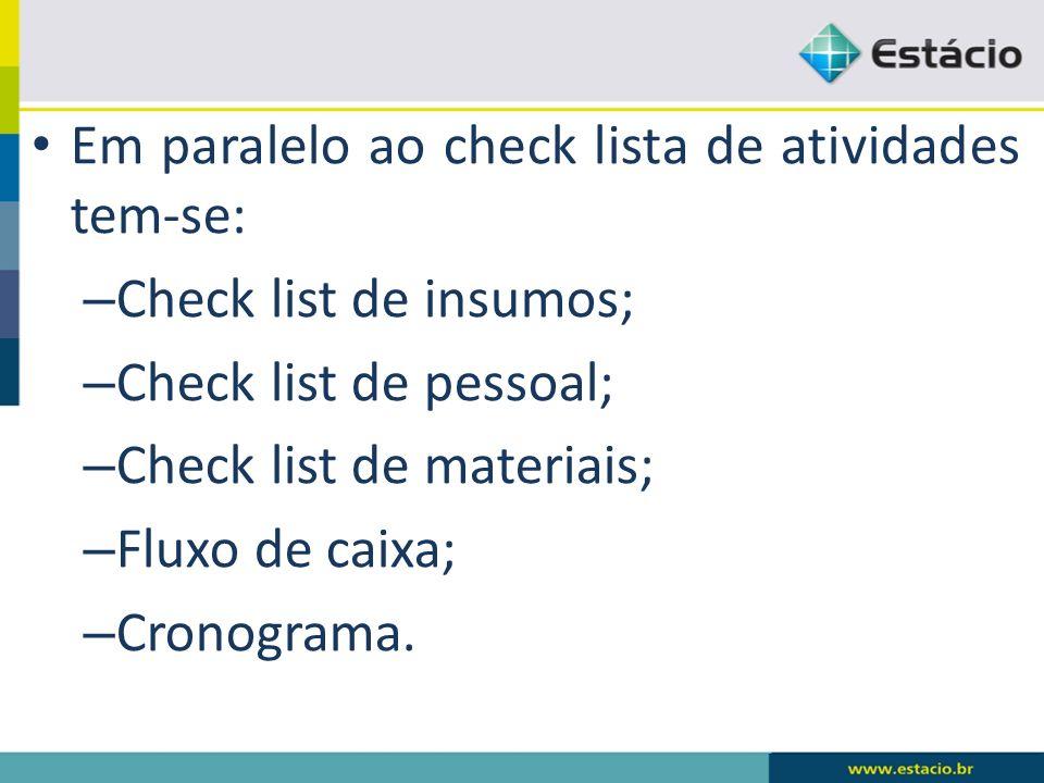 Em paralelo ao check lista de atividades tem-se: – Check list de insumos; – Check list de pessoal; – Check list de materiais; – Fluxo de caixa; – Cron