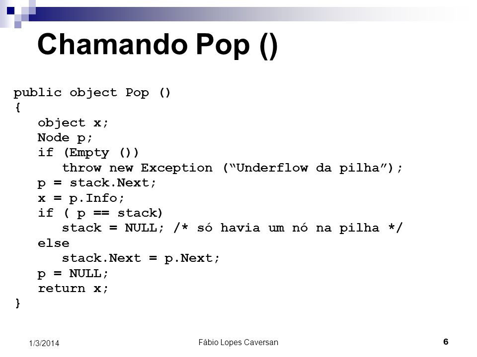 Fábio Lopes Caversan 6 1/3/2014 Chamando Pop () public object Pop () { object x; Node p; if (Empty ()) throw new Exception (Underflow da pilha); p = s