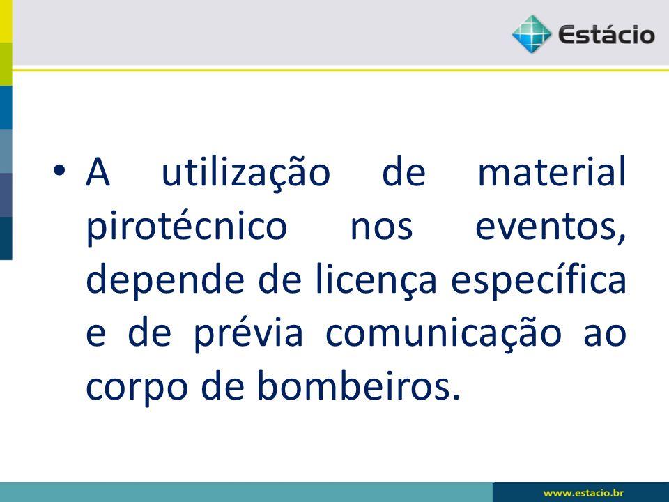A utilização de material pirotécnico nos eventos, depende de licença específica e de prévia comunicação ao corpo de bombeiros.