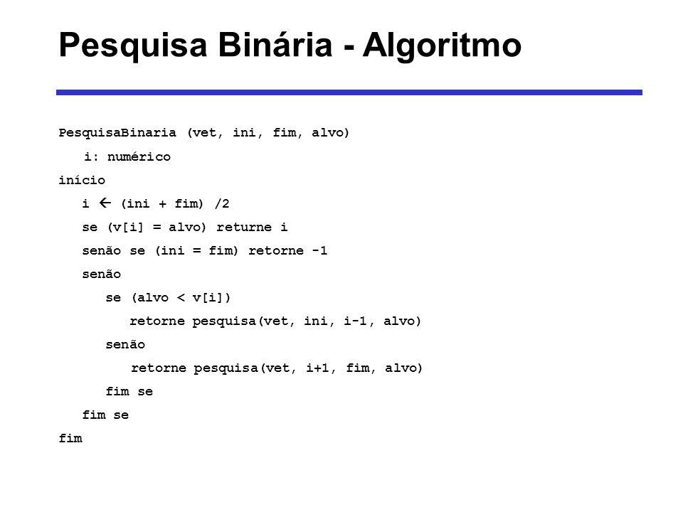 PesquisaBinaria (vet, ini, fim, alvo) i: numérico início i (ini + fim) /2 se (v[i] = alvo) returne i senão se (ini = fim) retorne -1 senão se (alvo <