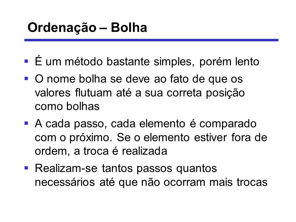 Ordenação – Bolha É um método bastante simples, porém lento O nome bolha se deve ao fato de que os valores flutuam até a sua correta posição como bolh