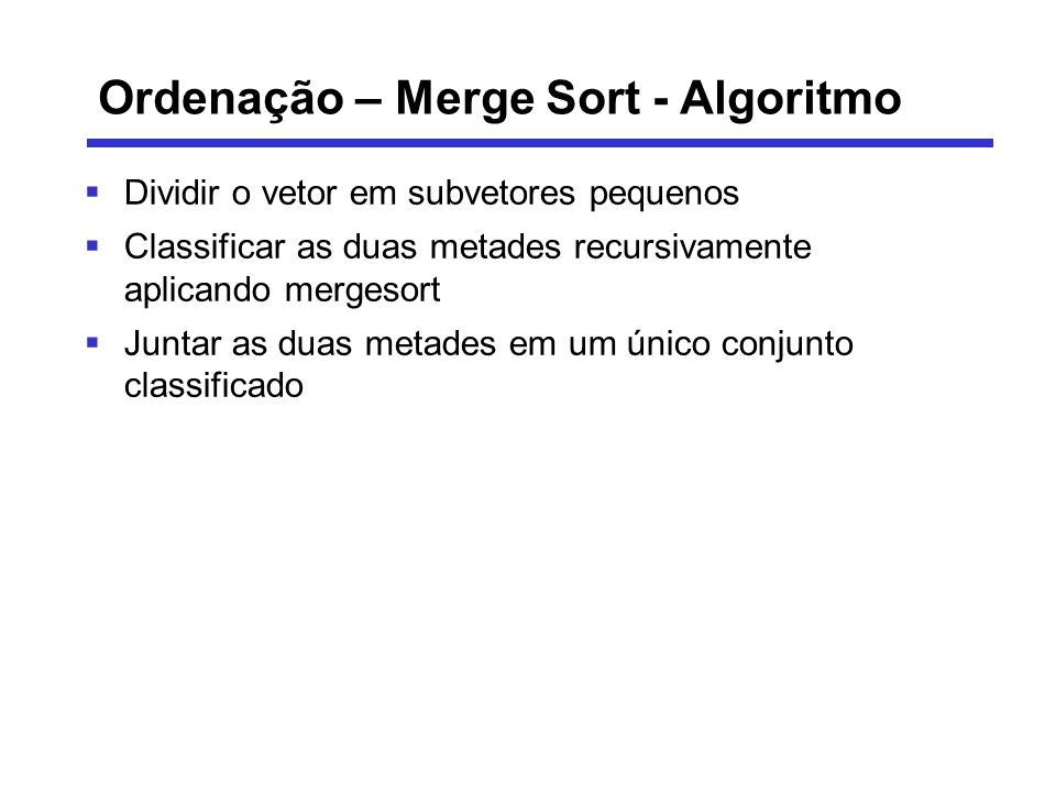 Ordenação – Merge Sort - Algoritmo Dividir o vetor em subvetores pequenos Classificar as duas metades recursivamente aplicando mergesort Juntar as dua