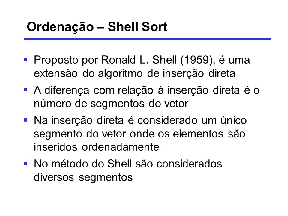 Ordenação – Shell Sort Proposto por Ronald L. Shell (1959), é uma extensão do algoritmo de inserção direta A diferença com relação à inserção direta é