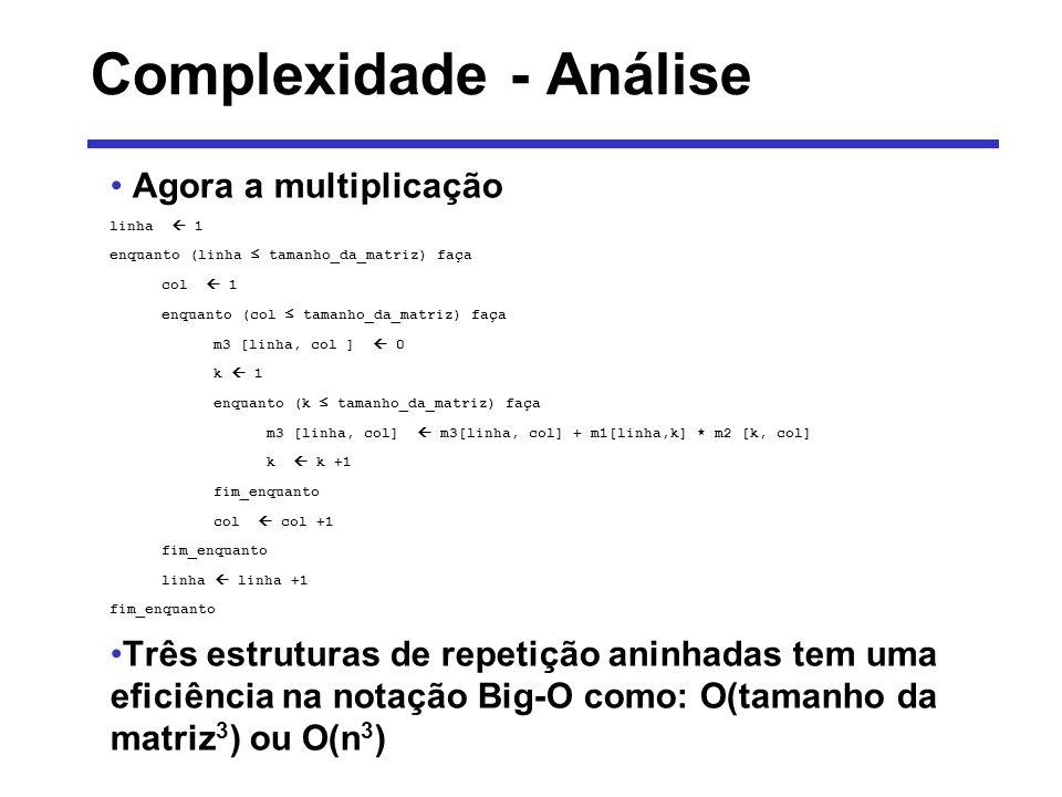 Complexidade - Análise Agora a multiplicação linha 1 enquanto (linha tamanho_da_matriz) faça col 1 enquanto (col tamanho_da_matriz) faça m3 [linha, co