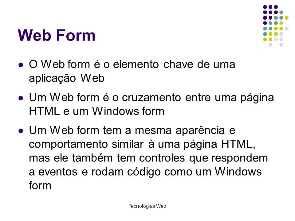 Tecnologias Web Web Form O Web form é o elemento chave de uma aplicação Web Um Web form é o cruzamento entre uma página HTML e um Windows form Um Web