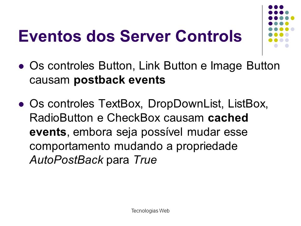 Tecnologias Web Eventos dos Server Controls Os controles Button, Link Button e Image Button causam postback events Os controles TextBox, DropDownList,