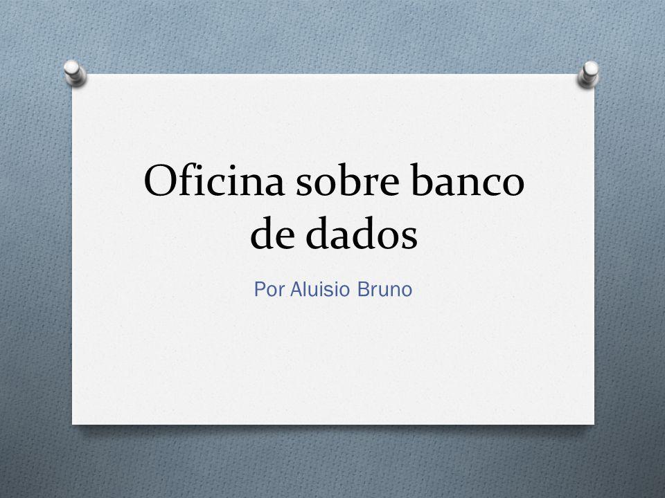 Oficina sobre banco de dados Por Aluisio Bruno