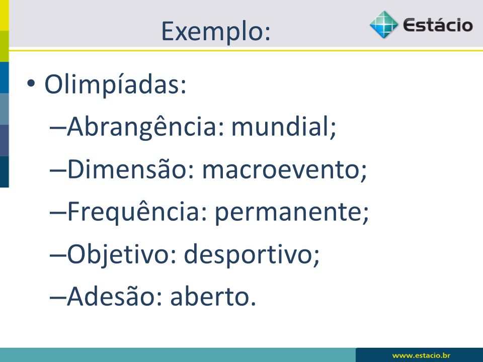 Exemplo: Olimpíadas: – Abrangência: mundial; – Dimensão: macroevento; – Frequência: permanente; – Objetivo: desportivo; – Adesão: aberto.