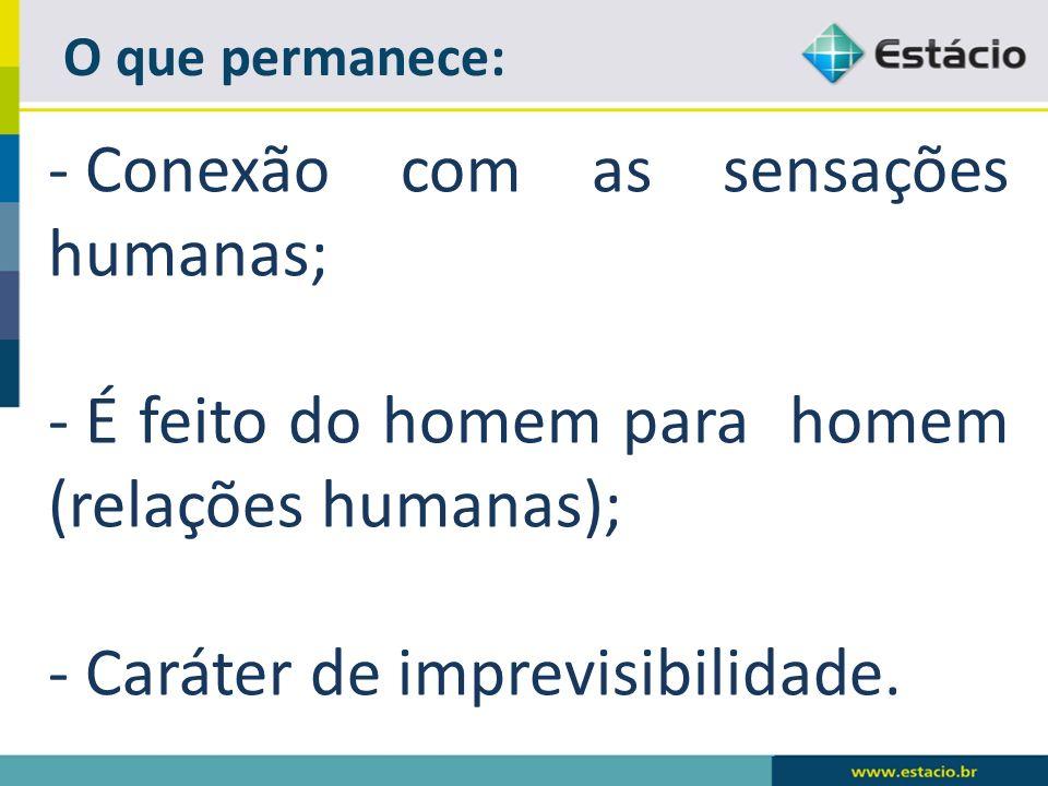 O que permanece: - Conexão com as sensações humanas; - É feito do homem para homem (relações humanas); - Caráter de imprevisibilidade.