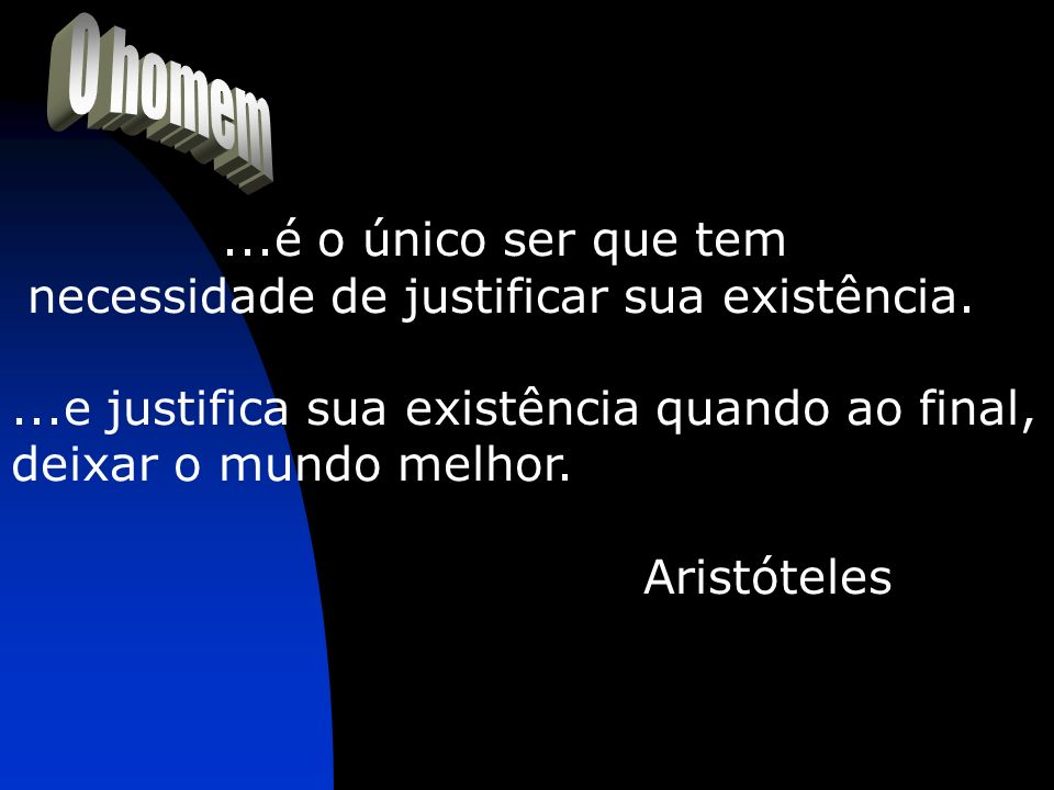 ...é o único ser que tem necessidade de justificar sua existência....e justifica sua existência quando ao final, deixar o mundo melhor. Aristóteles