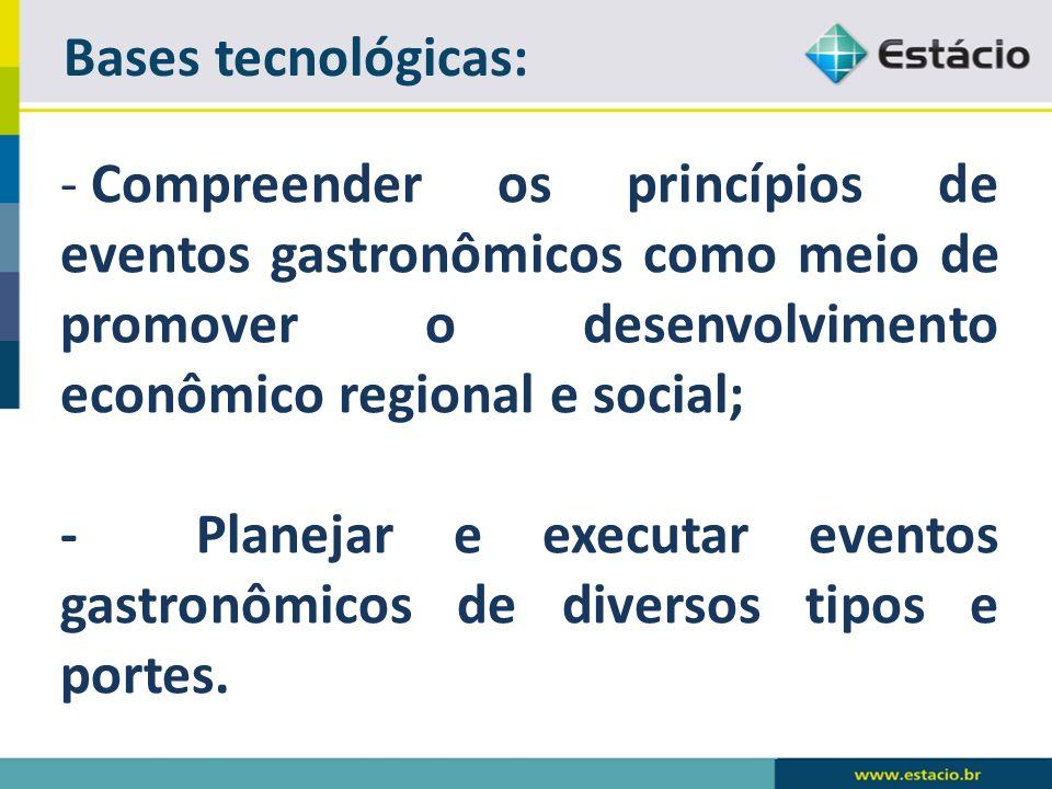 Bases tecnológicas: - Compreender os princípios de eventos gastronômicos como meio de promover o desenvolvimento econômico regional e social; - Planejar e executar eventos gastronômicos de diversos tipos e portes.