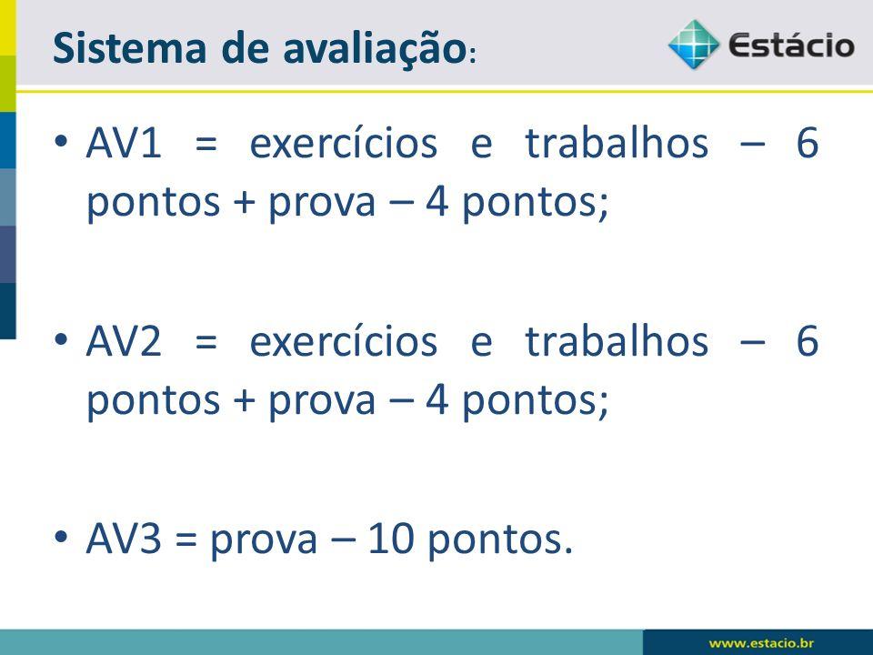 AV1 = exercícios e trabalhos – 6 pontos + prova – 4 pontos; AV2 = exercícios e trabalhos – 6 pontos + prova – 4 pontos; AV3 = prova – 10 pontos.