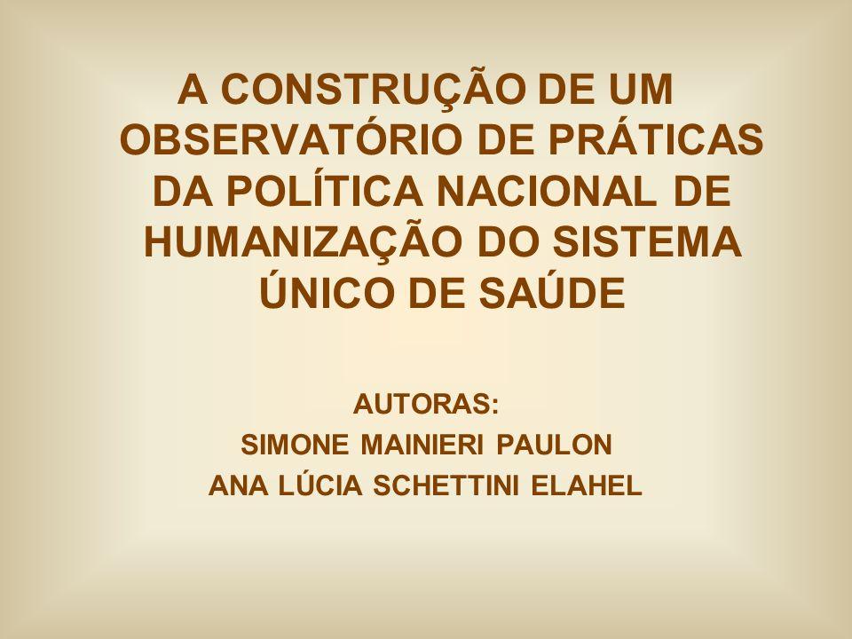 A CONSTRUÇÃO DE UM OBSERVATÓRIO DE PRÁTICAS DA POLÍTICA NACIONAL DE HUMANIZAÇÃO DO SISTEMA ÚNICO DE SAÚDE AUTORAS: SIMONE MAINIERI PAULON ANA LÚCIA SC