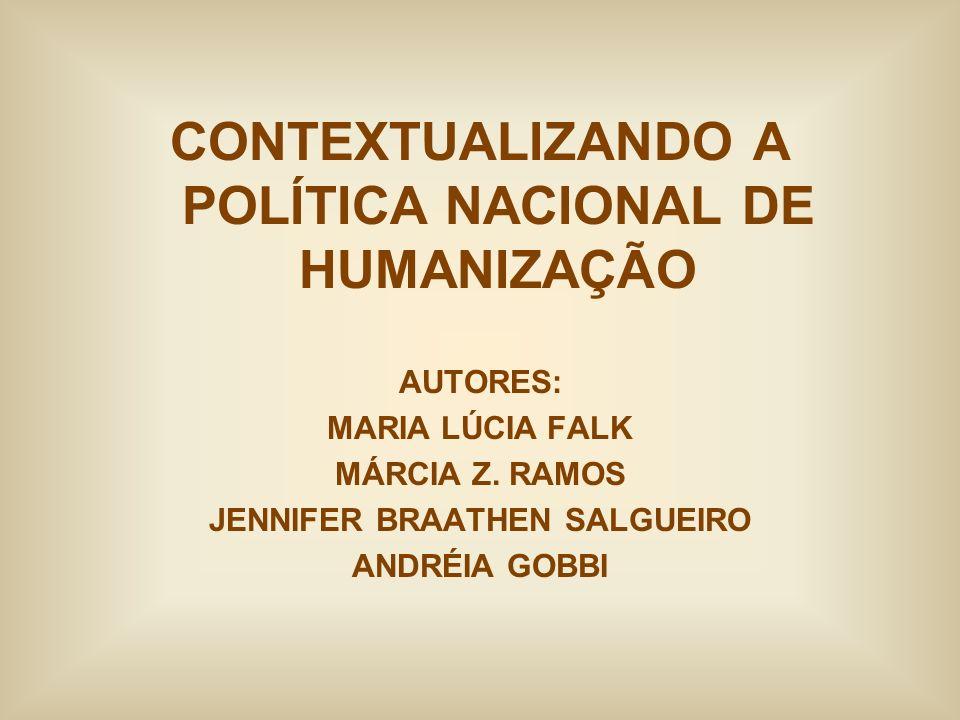 CONTEXTUALIZANDO A POLÍTICA NACIONAL DE HUMANIZAÇÃO AUTORES: MARIA LÚCIA FALK MÁRCIA Z. RAMOS JENNIFER BRAATHEN SALGUEIRO ANDRÉIA GOBBI