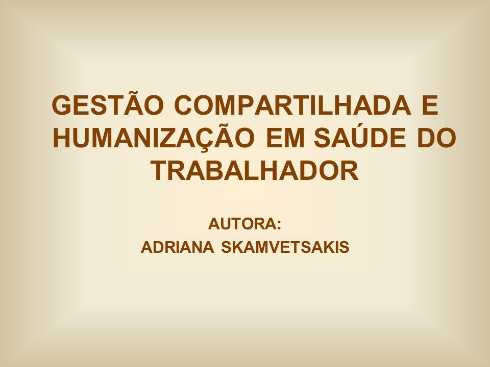 GESTÃO COMPARTILHADA E HUMANIZAÇÃO EM SAÚDE DO TRABALHADOR AUTORA: ADRIANA SKAMVETSAKIS