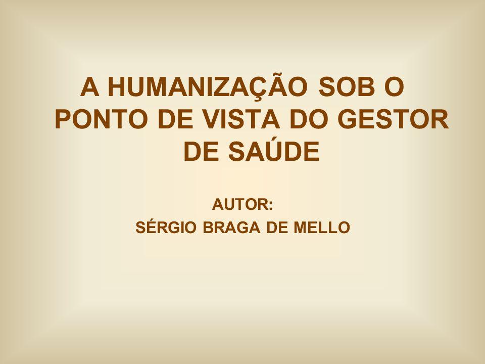 A HUMANIZAÇÃO SOB O PONTO DE VISTA DO GESTOR DE SAÚDE AUTOR: SÉRGIO BRAGA DE MELLO