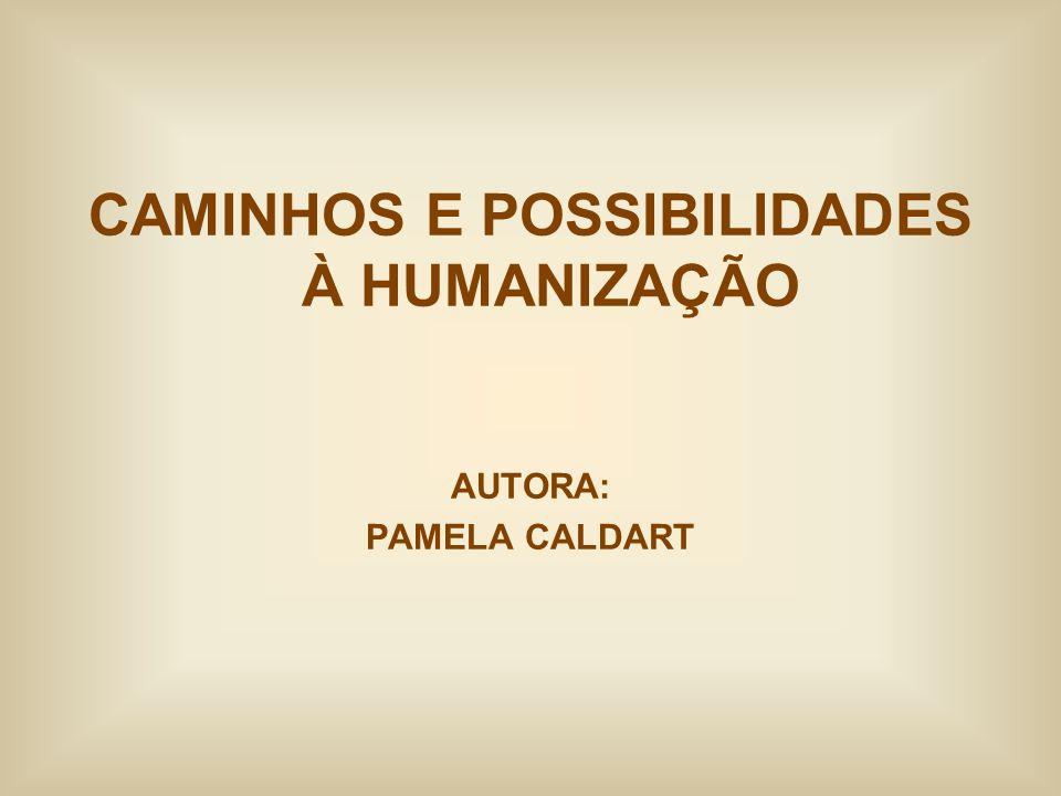 CAMINHOS E POSSIBILIDADES À HUMANIZAÇÃO AUTORA: PAMELA CALDART