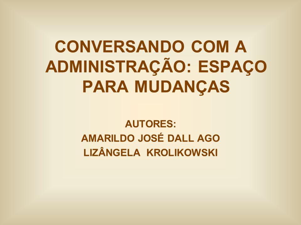 CONVERSANDO COM A ADMINISTRAÇÃO: ESPAÇO PARA MUDANÇAS AUTORES: AMARILDO JOSÉ DALL AGO LIZÂNGELA KROLIKOWSKI