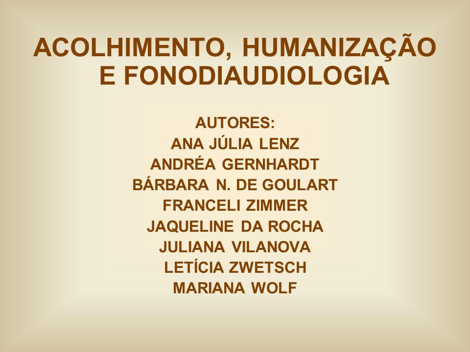 ACOLHIMENTO, HUMANIZAÇÃO E FONODIAUDIOLOGIA AUTORES: ANA JÚLIA LENZ ANDRÉA GERNHARDT BÁRBARA N. DE GOULART FRANCELI ZIMMER JAQUELINE DA ROCHA JULIANA