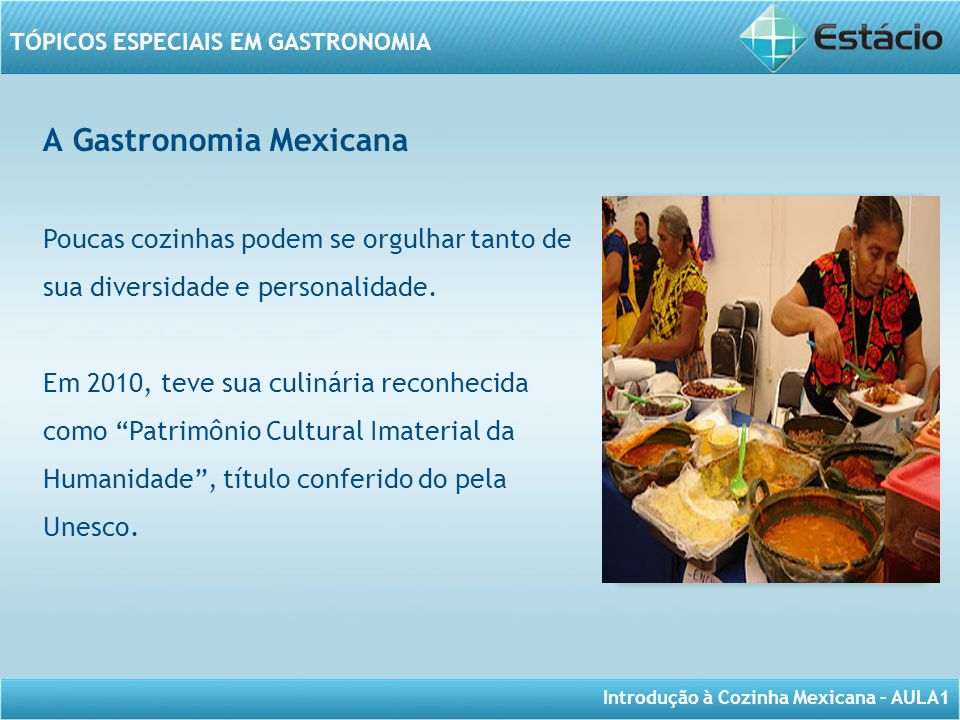 Introdução à Cozinha Mexicana – AULA1 TÓPICOS ESPECIAIS EM GASTRONOMIA A Gastronomia Mexicana Poucas cozinhas podem se orgulhar tanto de sua diversida