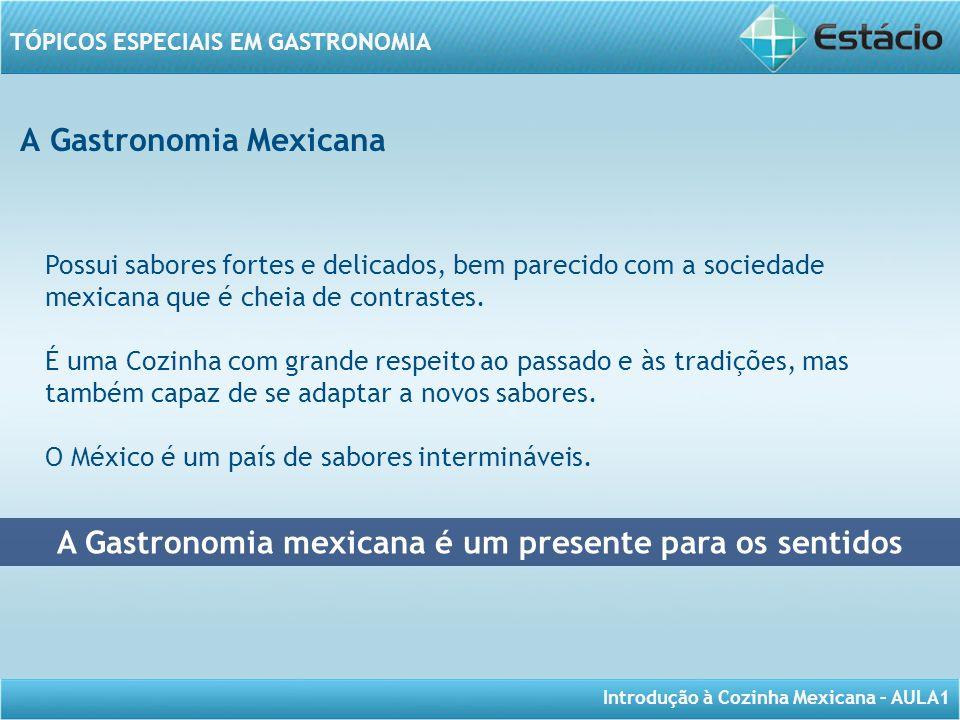 Introdução à Cozinha Mexicana – AULA1 TÓPICOS ESPECIAIS EM GASTRONOMIA A Gastronomia Mexicana A Gastronomia mexicana é um presente para os sentidos Po