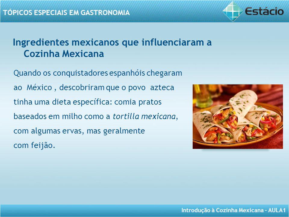 Introdução à Cozinha Mexicana – AULA1 TÓPICOS ESPECIAIS EM GASTRONOMIA Ingredientes mexicanos que influenciaram a Cozinha Mexicana Quando os conquista