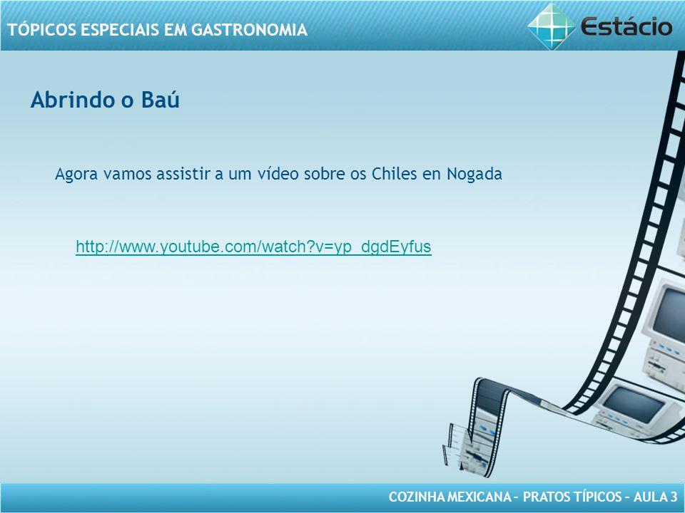 COZINHA MEXICANA – PRATOS TÍPICOS – AULA 3 TÓPICOS ESPECIAIS EM GASTRONOMIA Abrindo o Baú Agora vamos assistir a um vídeo sobre os Chiles en Nogada ht