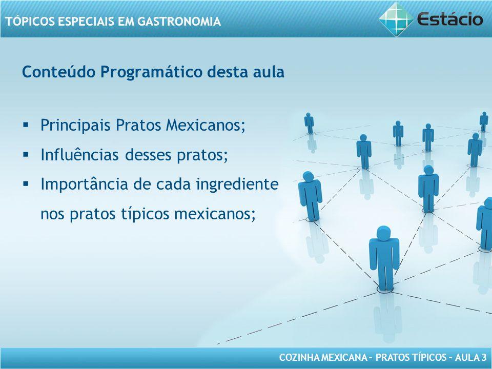COZINHA MEXICANA – PRATOS TÍPICOS – AULA 3 TÓPICOS ESPECIAIS EM GASTRONOMIA Conteúdo Programático desta aula Principais Pratos Mexicanos; Influências