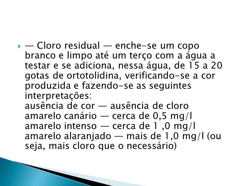 Cloro residual enche-se um copo branco e limpo até um terço com a água a testar e se adiciona, nessa água, de 15 a 20 gotas de ortotolidina, verifican