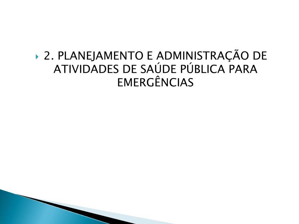 2. PLANEJAMENTO E ADMINISTRAÇÃO DE ATIVIDADES DE SAÚDE PÚBLICA PARA EMERGÊNCIAS