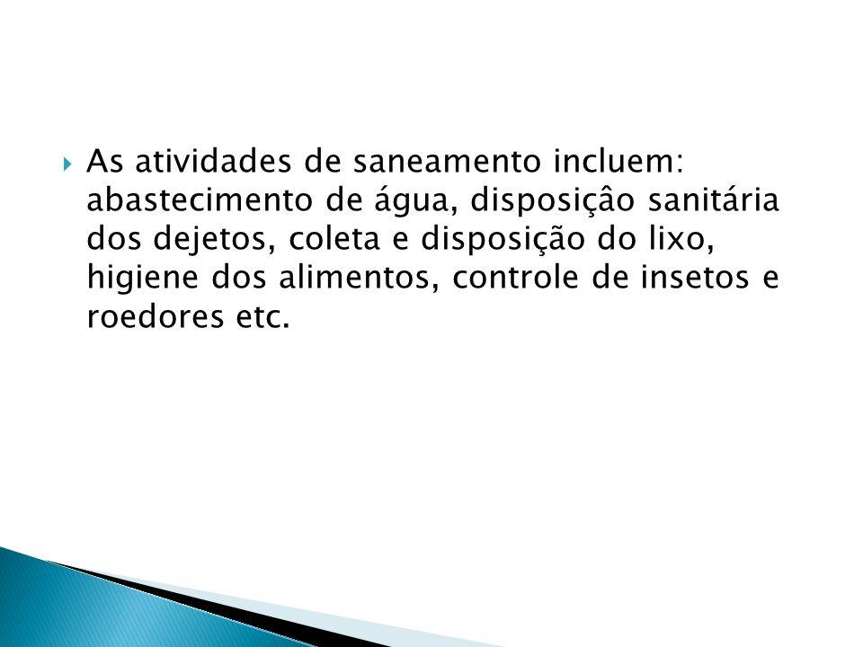 As atividades de saneamento incluem: abastecimento de água, disposiçâo sanitária dos dejetos, coleta e disposição do lixo, higiene dos alimentos, cont