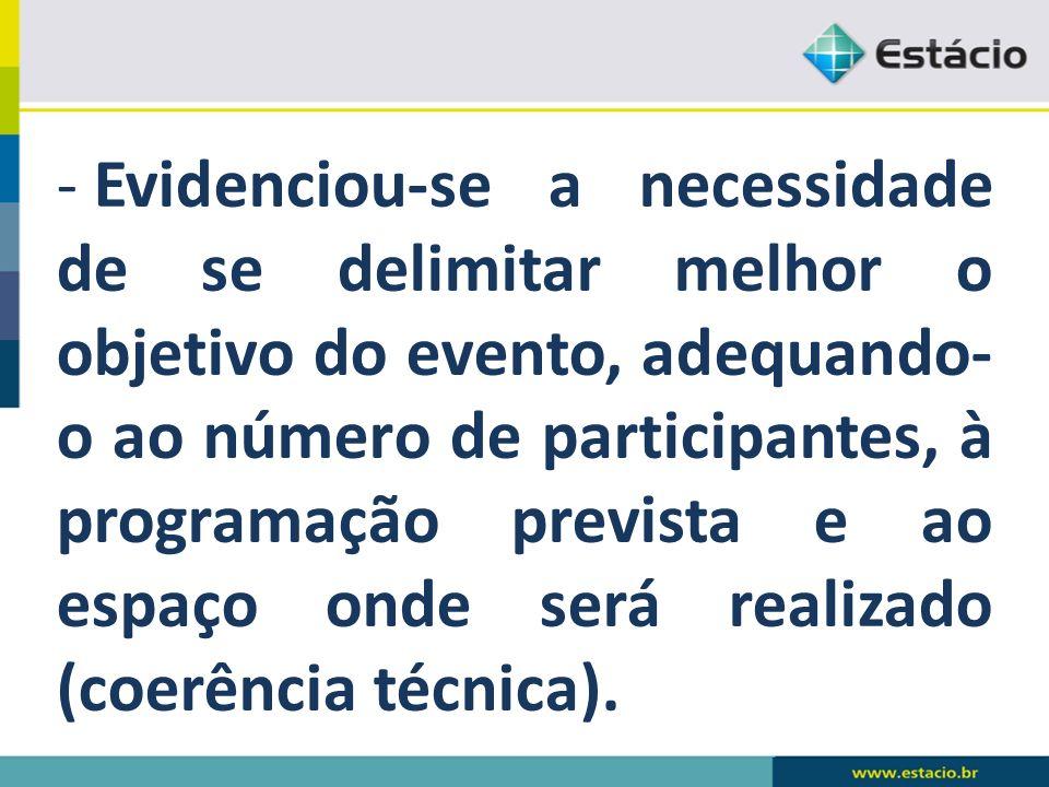 - Evidenciou-se a necessidade de se delimitar melhor o objetivo do evento, adequando- o ao número de participantes, à programação prevista e ao espaço onde será realizado (coerência técnica).
