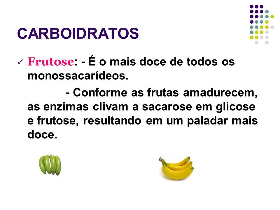 CARBOIDRATOS Frutose : - É o mais doce de todos os monossacarídeos. - Conforme as frutas amadurecem, as enzimas clivam a sacarose em glicose e frutose