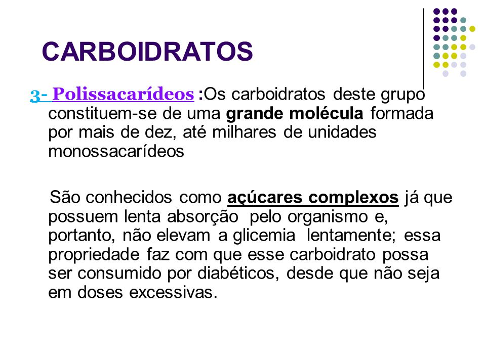 CARBOIDRATOS 3- Polissacarídeos :Os carboidratos deste grupo constituem-se de uma grande molécula formada por mais de dez, até milhares de unidades mo