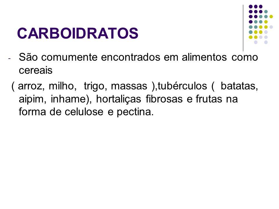 CARBOIDRATOS - São comumente encontrados em alimentos como cereais ( arroz, milho, trigo, massas ),tubérculos ( batatas, aipim, inhame), hortaliças fi