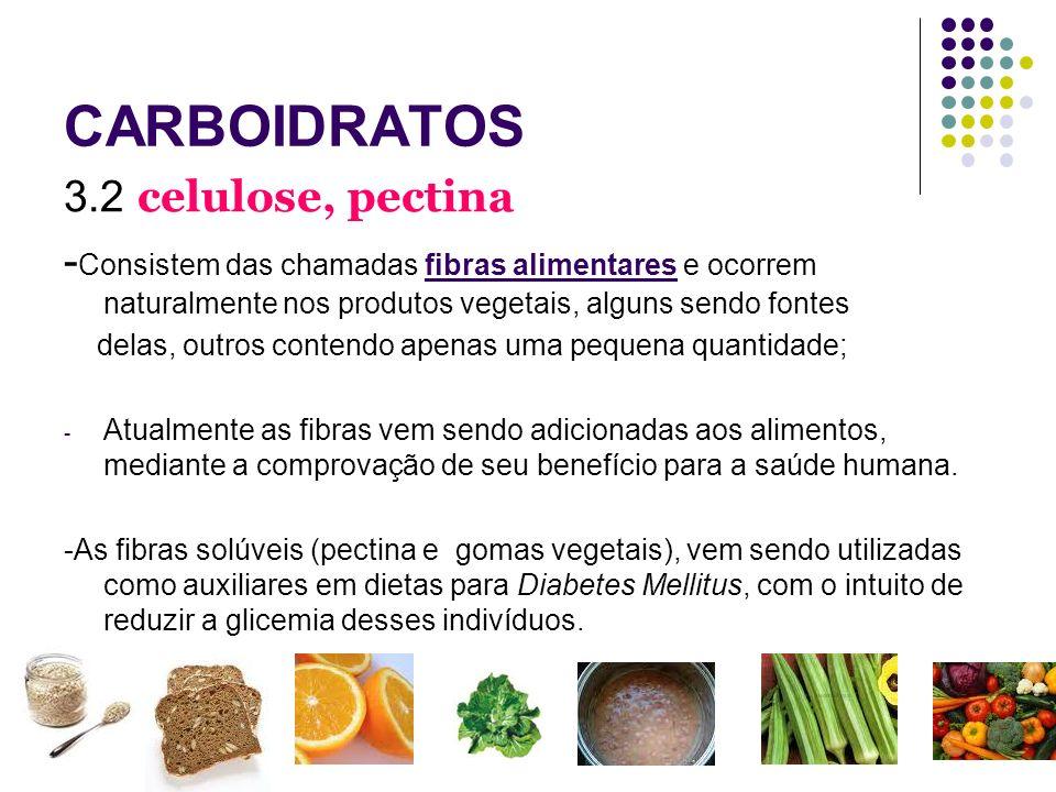CARBOIDRATOS 3.2 celulose, pectina - Consistem das chamadas fibras alimentares e ocorrem naturalmente nos produtos vegetais, alguns sendo fontes delas