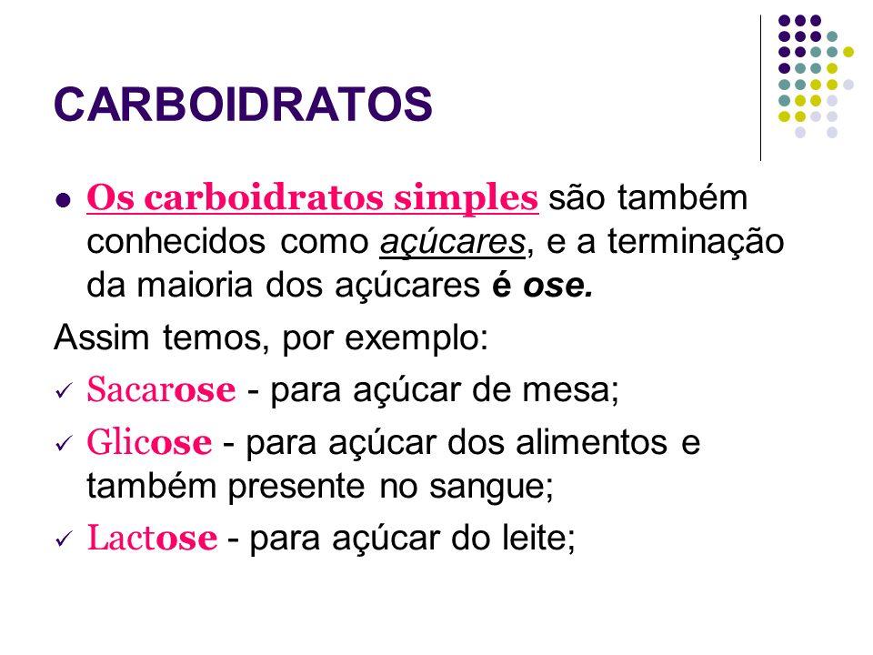 CARBOIDRATOS Os carboidratos simples são também conhecidos como açúcares, e a terminação da maioria dos açúcares é ose. Assim temos, por exemplo: Saca