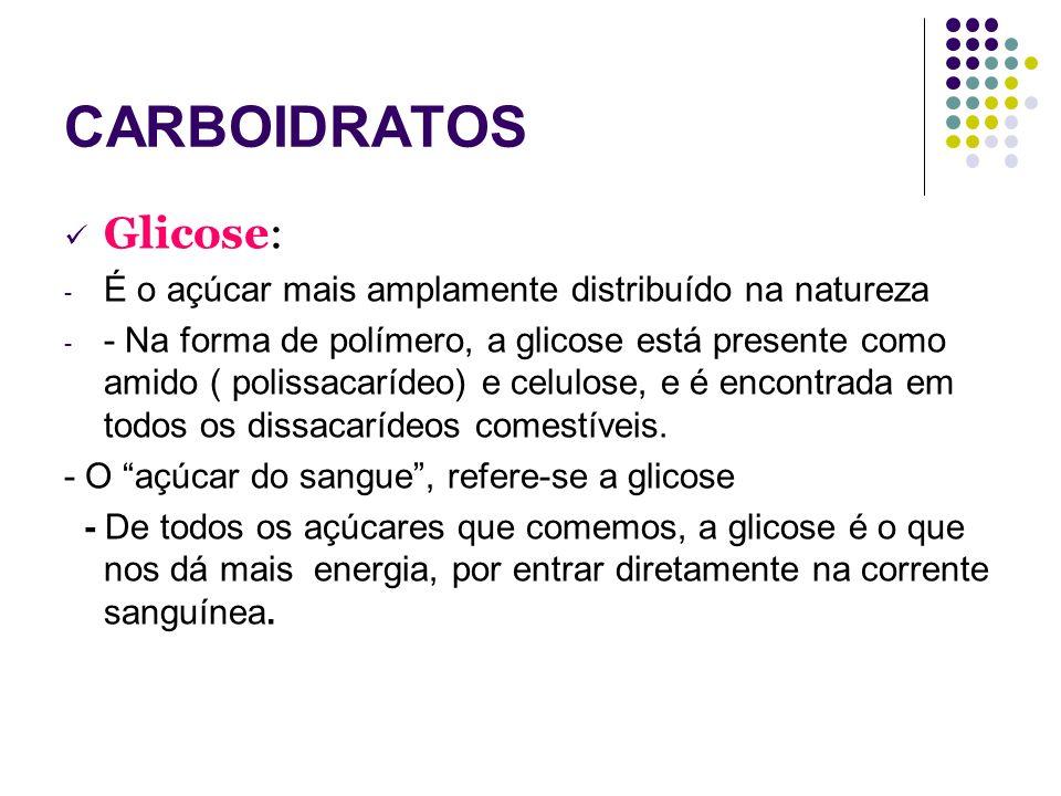 CARBOIDRATOS Glicose: - É o açúcar mais amplamente distribuído na natureza - - Na forma de polímero, a glicose está presente como amido ( polissacaríd