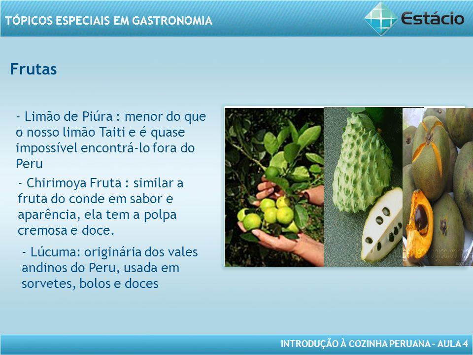INTRODUÇÃO À COZINHA PERUANA – AULA 4 TÓPICOS ESPECIAIS EM GASTRONOMIA Frutas MODELO DE MOLDURA PARA IMAGEM COM ORIENTAÇÃO HORIZONTAL - Limão de Piúra : menor do que o nosso limão Taiti e é quase impossível encontrá-lo fora do Peru - Chirimoya Fruta : similar a fruta do conde em sabor e aparência, ela tem a polpa cremosa e doce.