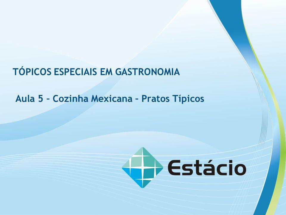 TÓPICOS ESPECIAIS EM GASTRONOMIA Aula 5 – Cozinha Mexicana – Pratos Típicos