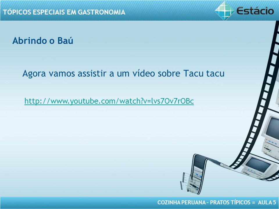 COZINHA PERUANA – PRATOS TÍPICOS = AULA 5 TÓPICOS ESPECIAIS EM GASTRONOMIA Abrindo o Baú Agora vamos assistir a um vídeo sobre Tacu tacu http://www.youtube.com/watch?v=lvs7Ov7rOBc