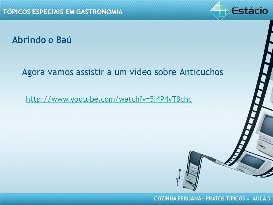 COZINHA PERUANA – PRATOS TÍPICOS = AULA 5 TÓPICOS ESPECIAIS EM GASTRONOMIA Abrindo o Baú Agora vamos assistir a um vídeo sobre Anticuchos http://www.youtube.com/watch?v=5I4P4vT8chc